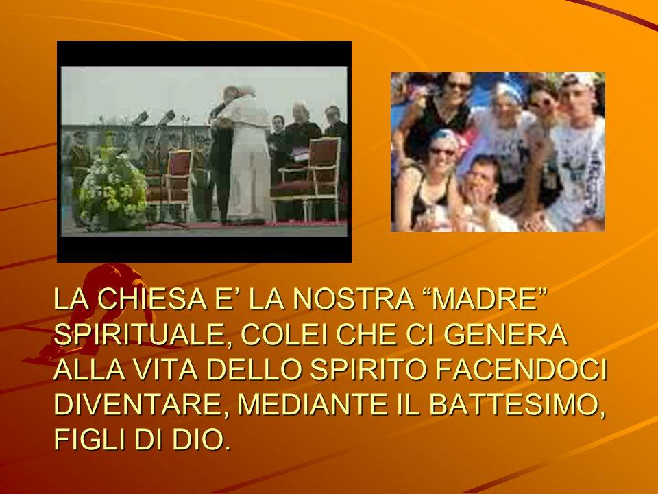 LA CHIESA E' LA NOSTRA MADRE SPIRITUALE, COLEI CHE CI GENERA ALLA VITA DELLO SPIRITO FACENDOCI DIVENTARE, MEDIANTE IL BATTESIMO, FIGLI DI DIO.