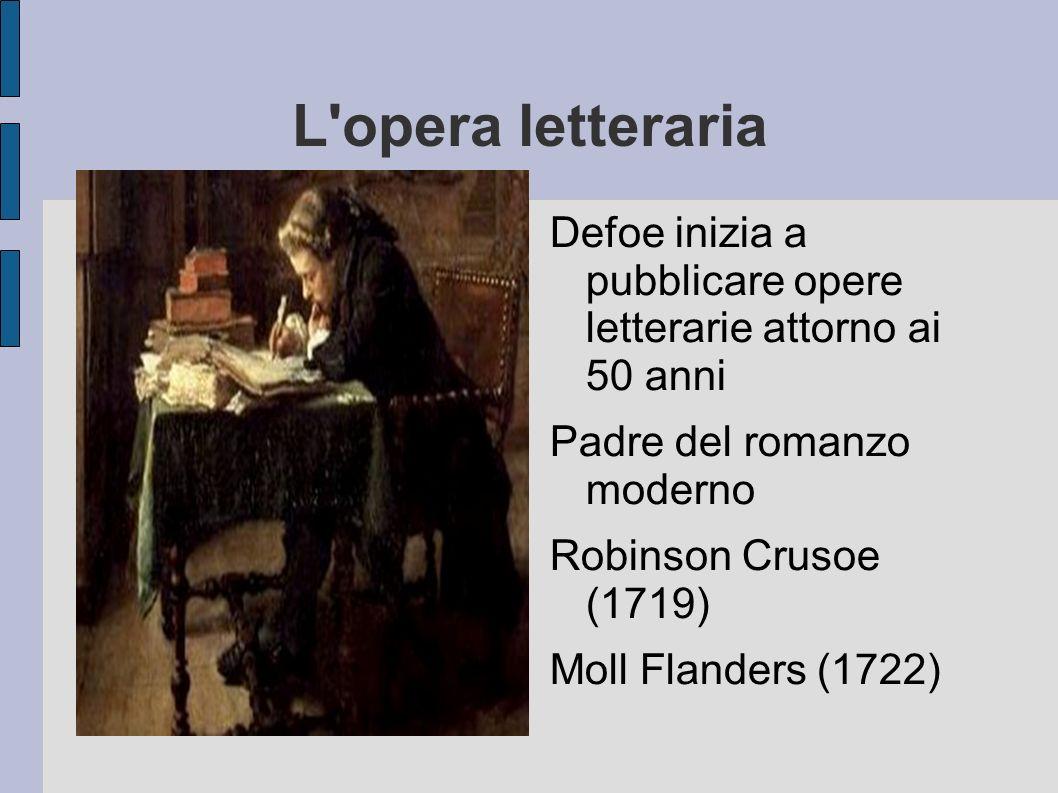 L opera letteraria Defoe inizia a pubblicare opere letterarie attorno ai 50 anni. Padre del romanzo moderno.