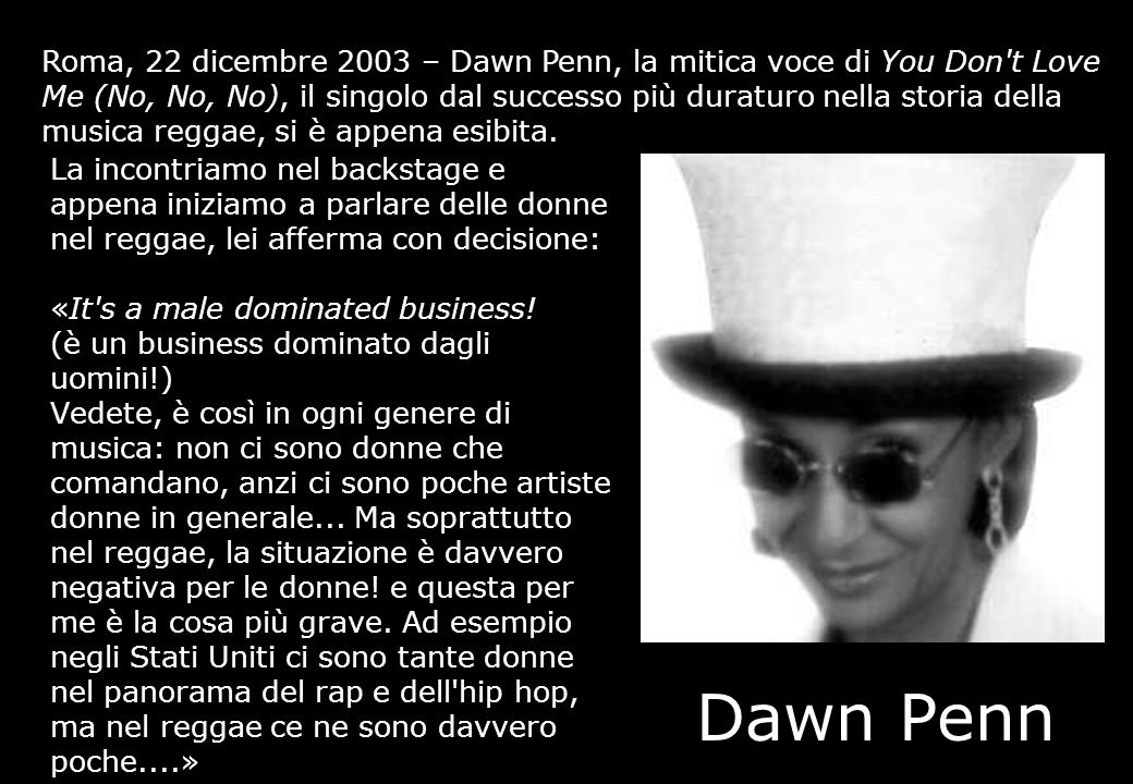 Roma, 22 dicembre 2003 – Dawn Penn, la mitica voce di You Don t Love Me (No, No, No), il singolo dal successo più duraturo nella storia della musica reggae, si è appena esibita.
