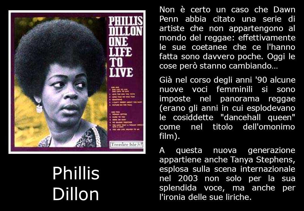 Non è certo un caso che Dawn Penn abbia citato una serie di artiste che non appartengono al mondo del reggae: effettivamente le sue coetanee che ce l hanno fatta sono davvero poche. Oggi le cose però stanno cambiando…