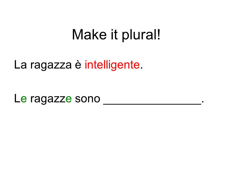 Make it plural! La ragazza è intelligente.