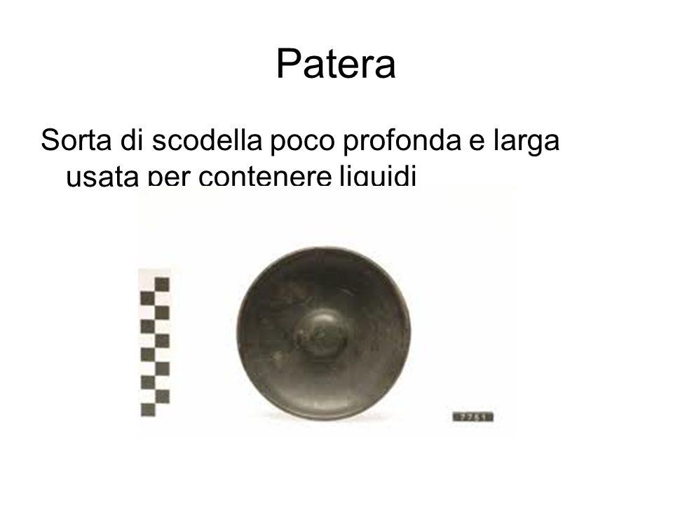 Patera Sorta di scodella poco profonda e larga usata per contenere liquidi