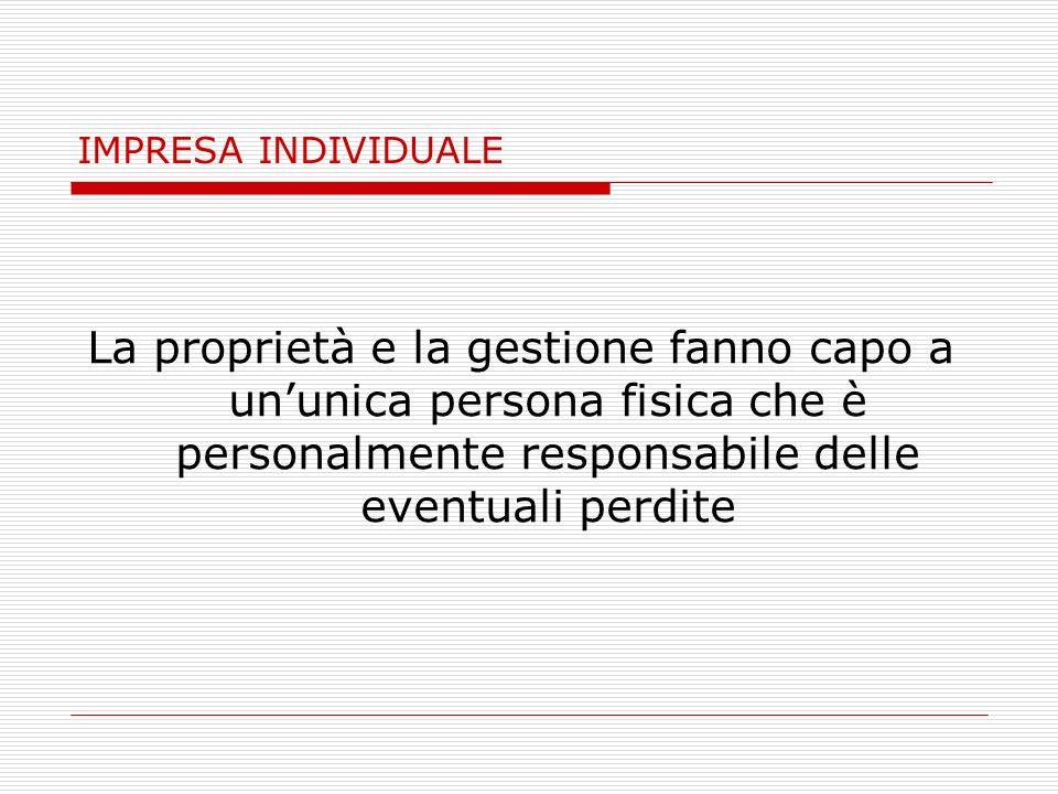IMPRESA INDIVIDUALE La proprietà e la gestione fanno capo a un'unica persona fisica che è personalmente responsabile delle eventuali perdite.