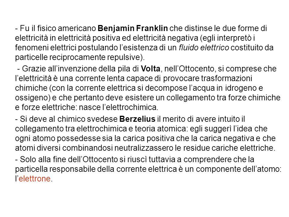 - Fu il fisico americano Benjamin Franklin che distinse le due forme di elettricità in elettricità positiva ed elettricità negativa (egli interpretò i fenomeni elettrici postulando l'esistenza di un fluido elettrico costituito da particelle reciprocamente repulsive).