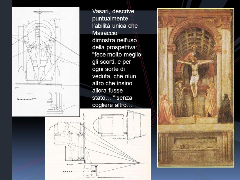 Vasari, descrive puntualmente l'abilità unica che Masaccio dimostra nell'uso della prospettiva: fece molto meglio gli scorti, e per ogni sorte di veduta, che niun altro che insino allora fusse stato… senza cogliere altro…