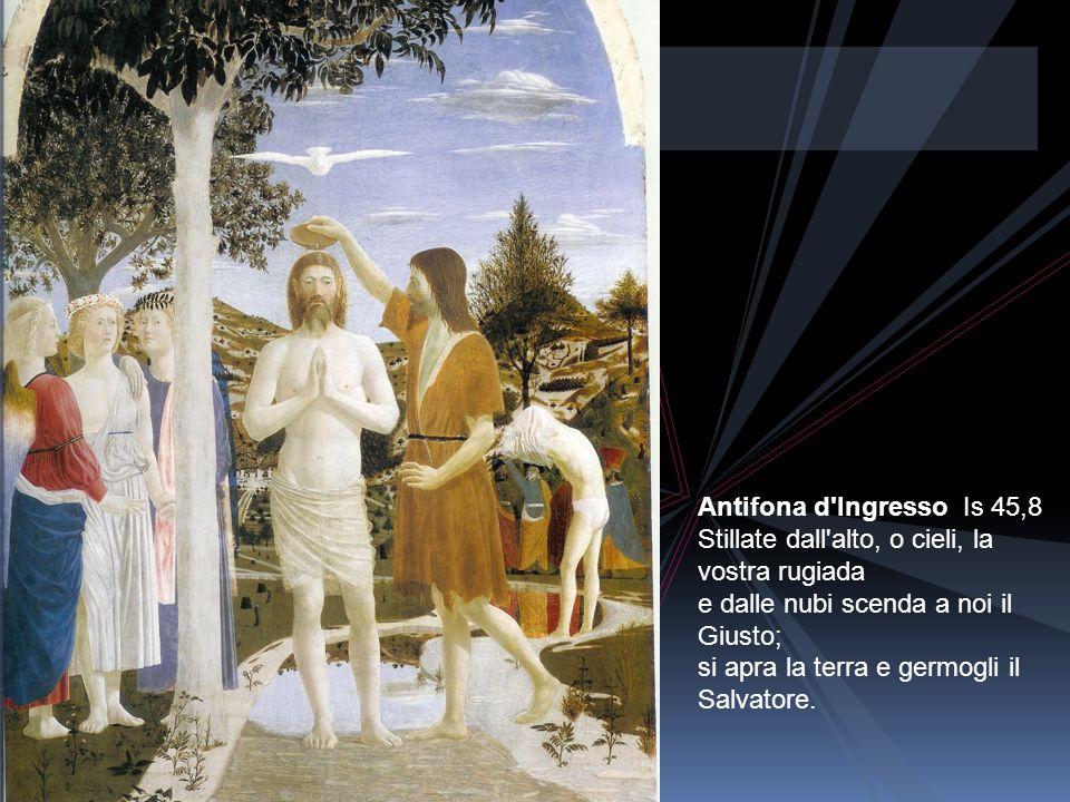 Antifona d Ingresso Is 45,8 Stillate dall alto, o cieli, la vostra rugiada e dalle nubi scenda a noi il Giusto; si apra la terra e germogli il Salvatore.