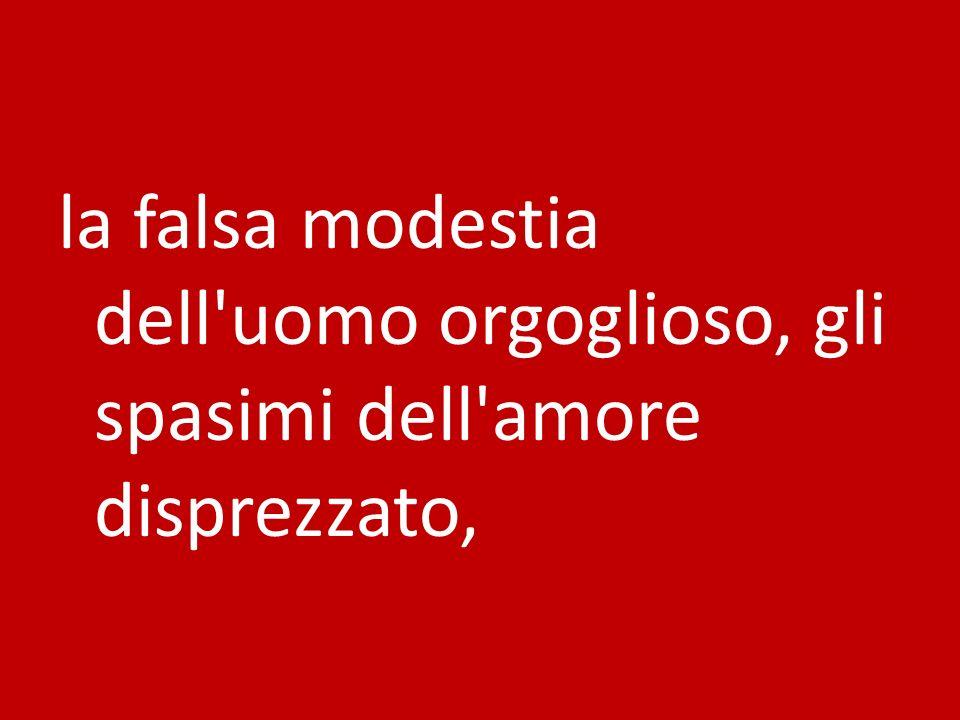 la falsa modestia dell uomo orgoglioso, gli spasimi dell amore disprezzato,