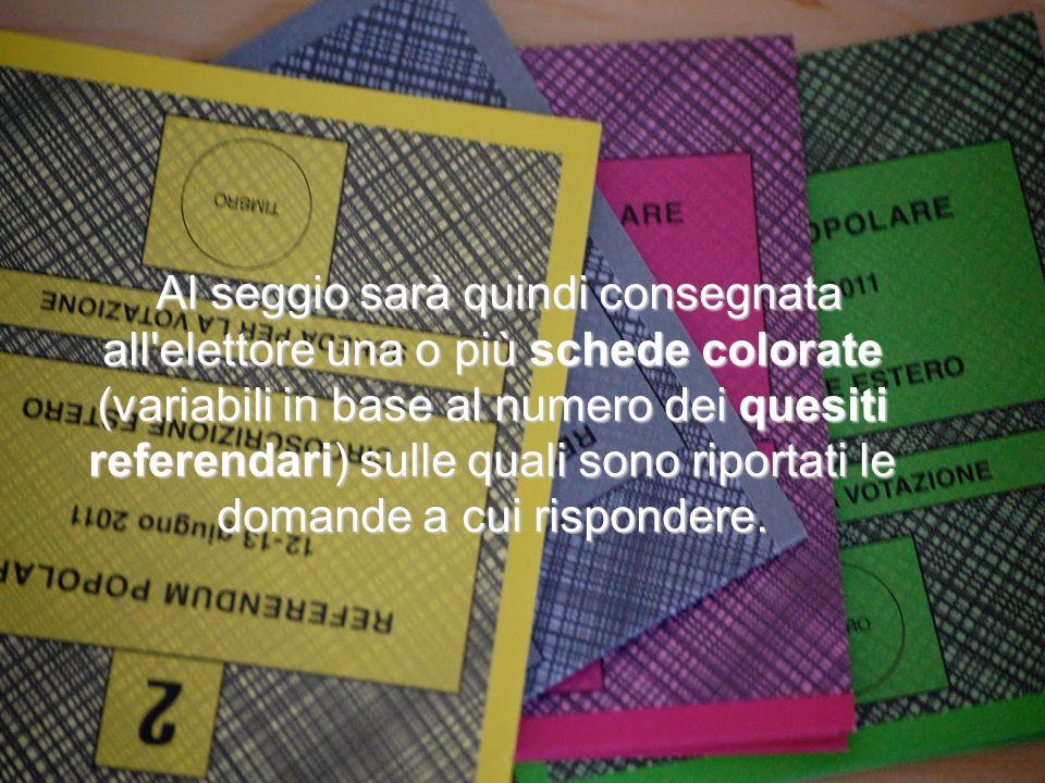 Al seggio sarà quindi consegnata all elettore una o più schede colorate (variabili in base al numero dei quesiti referendari) sulle quali sono riportati le domande a cui rispondere.