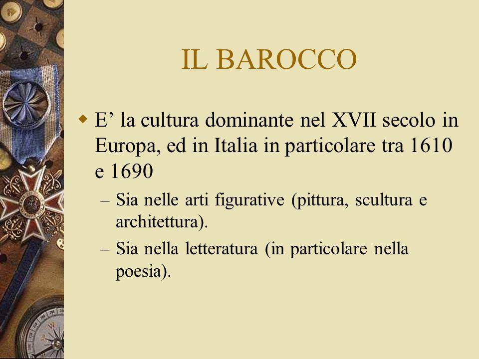 IL BAROCCO E' la cultura dominante nel XVII secolo in Europa, ed in Italia in particolare tra 1610 e 1690.
