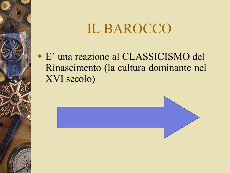 IL BAROCCO E' una reazione al CLASSICISMO del Rinascimento (la cultura dominante nel XVI secolo)