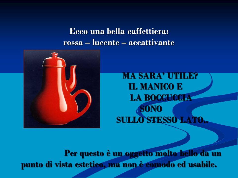 Caffettiera del masochista Ecco una bella caffettiera: rossa – lucente – accattivante MA SARA' UTILE.