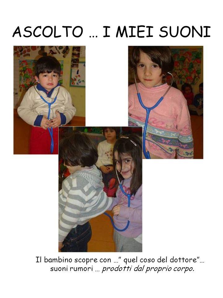 ASCOLTO … I MIEI SUONI Il bambino scopre con … quel coso del dottore … suoni rumori … prodotti dal proprio corpo.