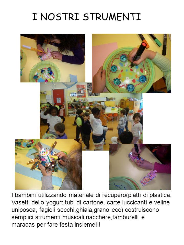 I NOSTRI STRUMENTI I bambini utilizzando materiale di recupero(piatti di plastica, Vasetti dello yogurt,tubi di cartone, carte luccicanti e veline.