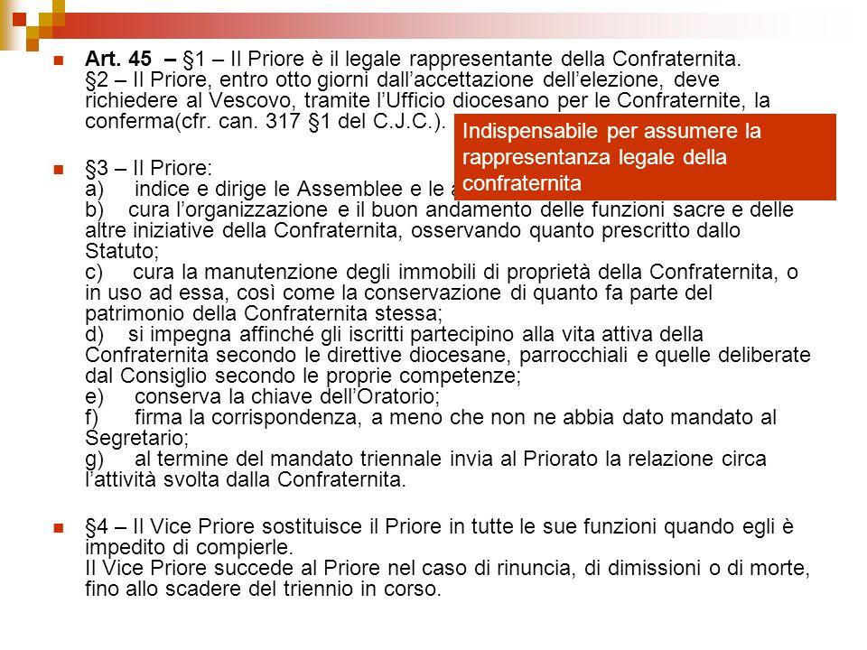 Art. 45 – §1 – Il Priore è il legale rappresentante della Confraternita. §2 – Il Priore, entro otto giorni dall'accettazione dell'elezione, deve richiedere al Vescovo, tramite l'Ufficio diocesano per le Confraternite, la conferma(cfr. can. 317 §1 del C.J.C.).