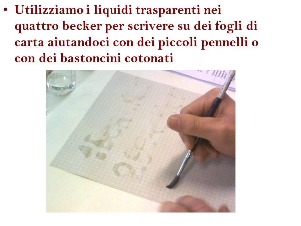 Utilizziamo i liquidi trasparenti nei quattro becker per scrivere su dei fogli di carta aiutandoci con dei piccoli pennelli o con dei bastoncini cotonati