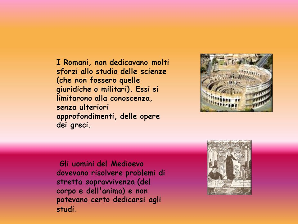 I Romani, non dedicavano molti sforzi allo studio delle scienze (che non fossero quelle giuridiche o militari). Essi si limitarono alla conoscenza, senza ulteriori approfondimenti, delle opere dei greci.