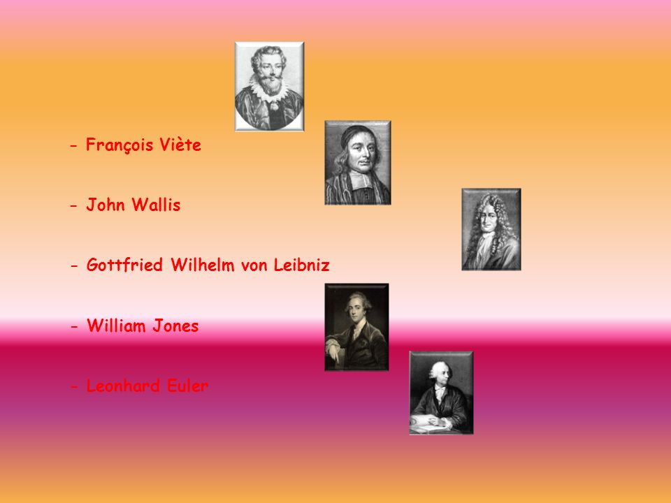 - François Viète - John Wallis - Gottfried Wilhelm von Leibniz - William Jones - Leonhard Euler