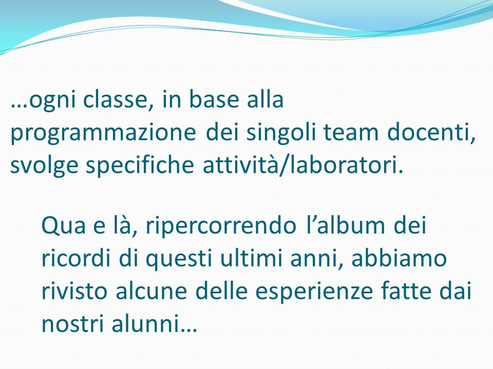 …ogni classe, in base alla programmazione dei singoli team docenti, svolge specifiche attività/laboratori.