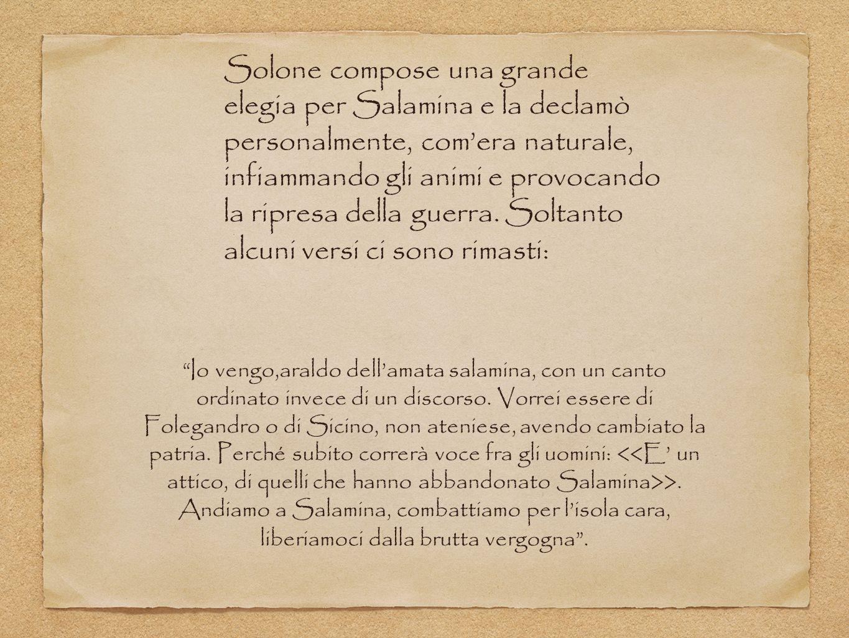 Solone compose una grande elegia per Salamina e la declamò personalmente, com'era naturale, infiammando gli animi e provocando la ripresa della guerra. Soltanto alcuni versi ci sono rimasti: