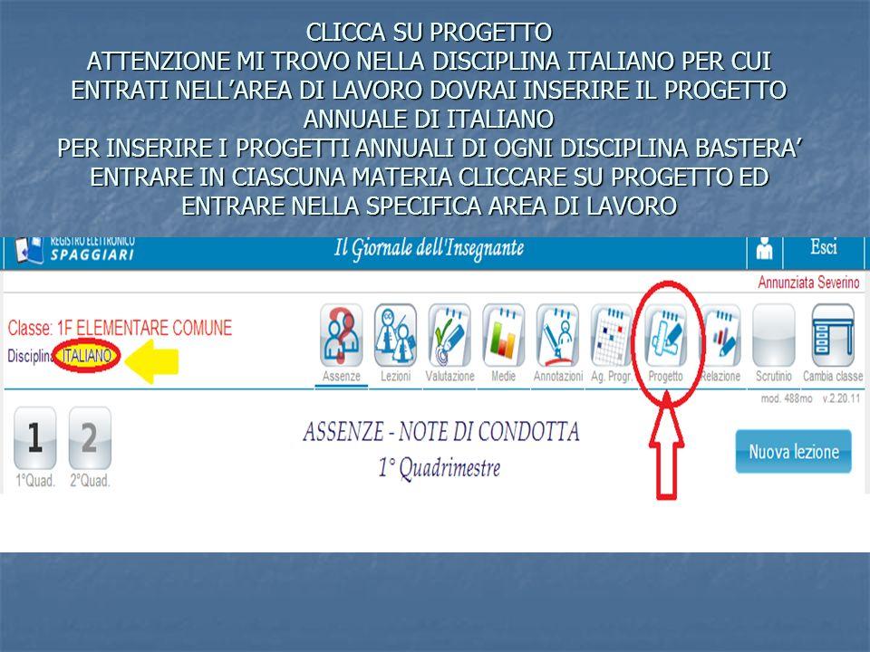 CLICCA SU PROGETTO ATTENZIONE MI TROVO NELLA DISCIPLINA ITALIANO PER CUI ENTRATI NELL'AREA DI LAVORO DOVRAI INSERIRE IL PROGETTO ANNUALE DI ITALIANO PER INSERIRE I PROGETTI ANNUALI DI OGNI DISCIPLINA BASTERA' ENTRARE IN CIASCUNA MATERIA CLICCARE SU PROGETTO ED ENTRARE NELLA SPECIFICA AREA DI LAVORO
