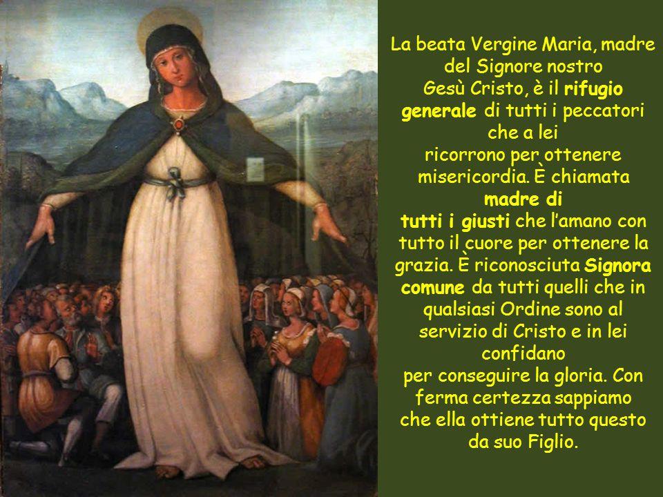 La beata Vergine Maria, madre del Signore nostro Gesù Cristo, è il rifugio generale di tutti i peccatori che a lei ricorrono per ottenere misericordia.