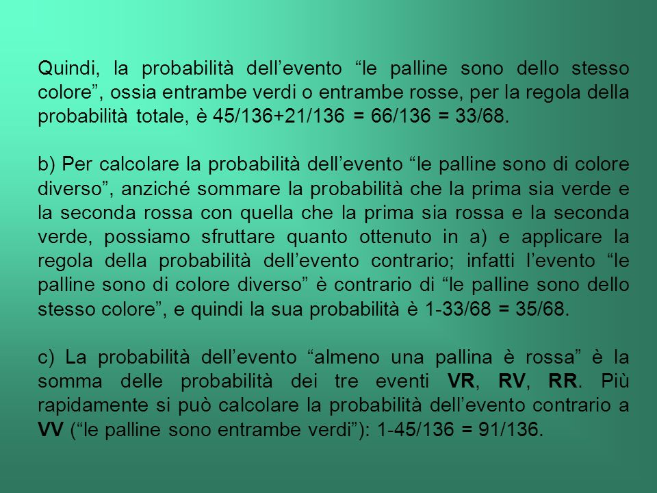Quindi, la probabilità dell'evento le palline sono dello stesso colore , ossia entrambe verdi o entrambe rosse, per la regola della probabilità totale, è 45/136+21/136 = 66/136 = 33/68.