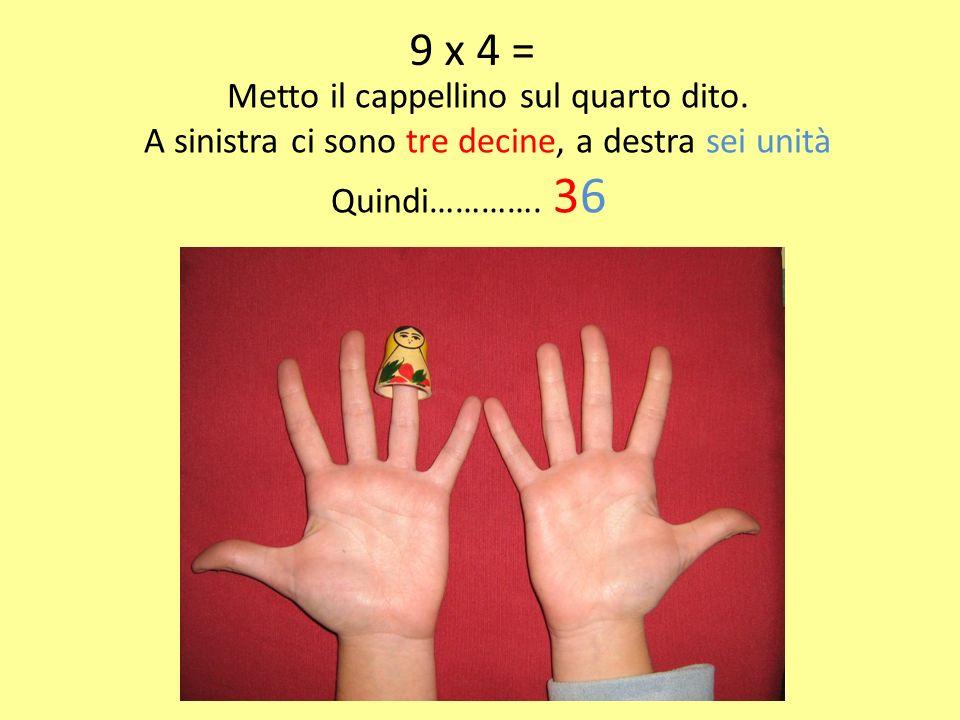 9 x 4 = Metto il cappellino sul quarto dito.