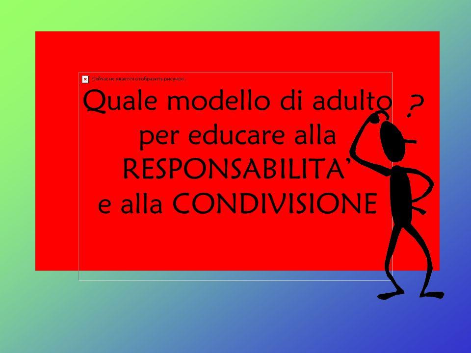 Quale modello di adulto per educare alla RESPONSABILITA' e alla CONDIVISIONE