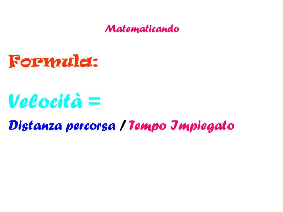 Matematicando Formula: Velocità = Distanza percorsa / Tempo Impiegato