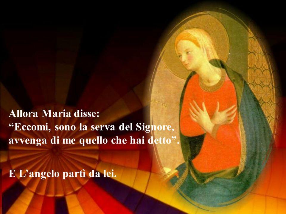 Allora Maria disse: Eccomi, sono la serva del Signore, avvenga di me quello che hai detto .