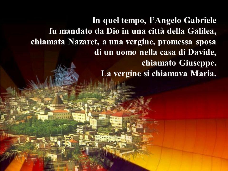 In quel tempo, l'Angelo Gabriele fu mandato da Dio in una città della Galilea, chiamata Nazaret, a una vergine, promessa sposa di un uomo nella casa di Davide, chiamato Giuseppe.