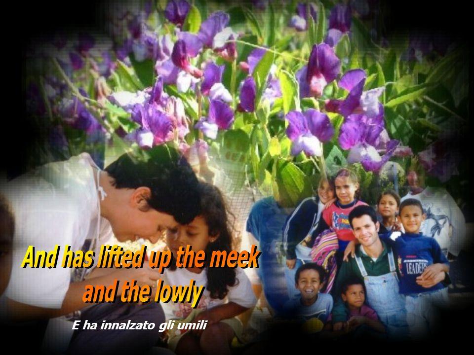 And has lifted up the meek E ha innalzato gli umili