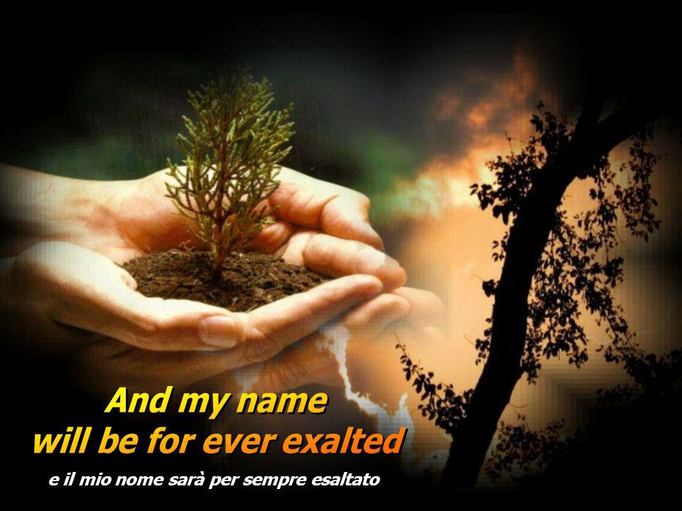 will be for ever exalted e il mio nome sarà per sempre esaltato