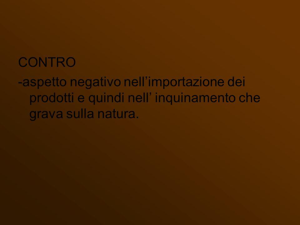 CONTRO -aspetto negativo nell'importazione dei prodotti e quindi nell' inquinamento che grava sulla natura.