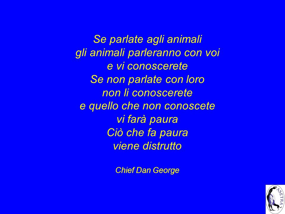 Se parlate agli animali gli animali parleranno con voi e vi conoscerete Se non parlate con loro non li conoscerete e quello che non conoscete vi farà paura Ciò che fa paura viene distrutto Chief Dan George