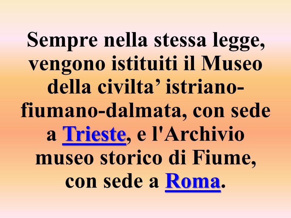 Sempre nella stessa legge, vengono istituiti il Museo della civilta' istriano-fiumano-dalmata, con sede a Trieste, e l Archivio museo storico di Fiume, con sede a Roma.