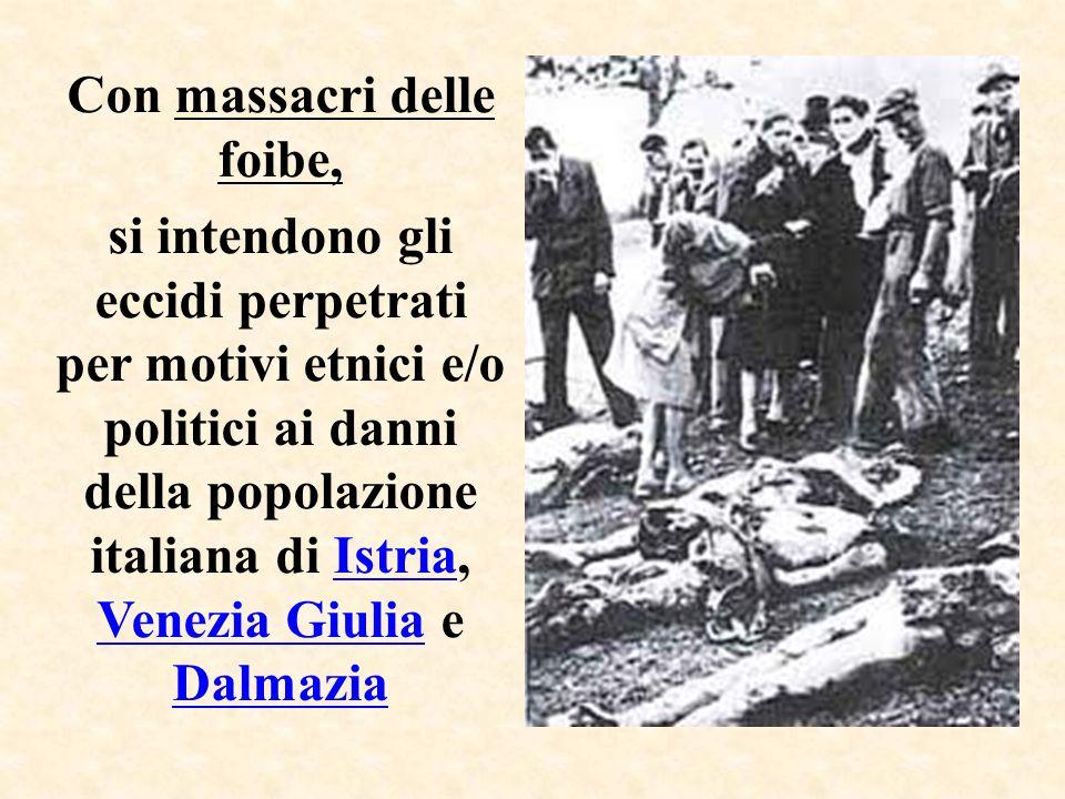Con massacri delle foibe, si intendono gli eccidi perpetrati per motivi etnici e/o politici ai danni della popolazione italiana di Istria, Venezia Giulia e Dalmazia
