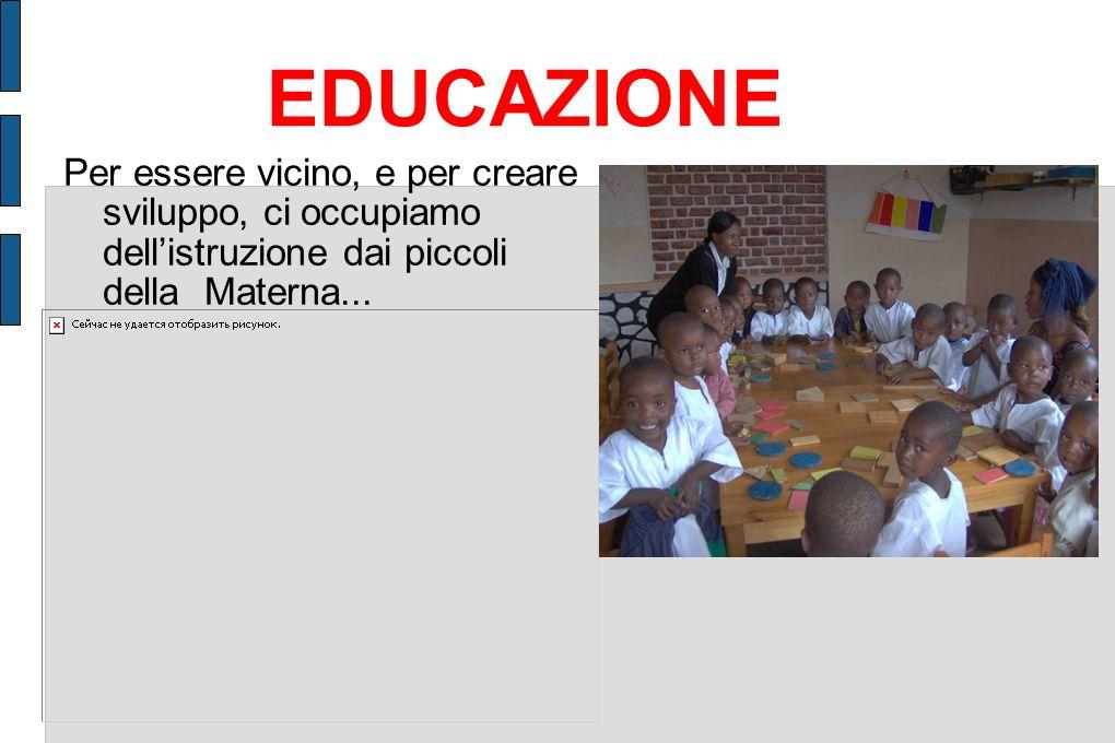 EDUCAZIONE Per essere vicino, e per creare sviluppo, ci occupiamo dell'istruzione dai piccoli della Materna...