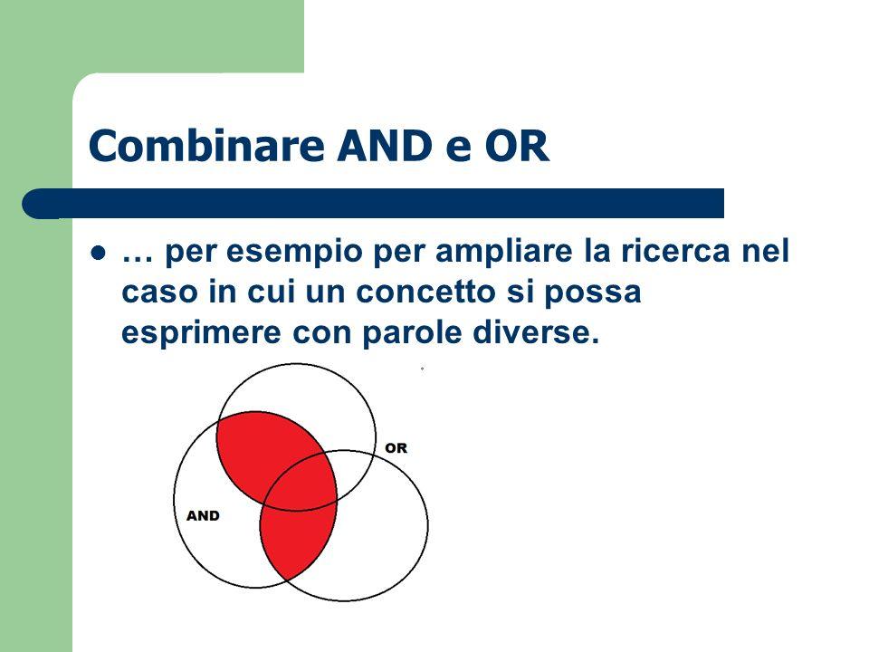 Combinare AND e OR … per esempio per ampliare la ricerca nel caso in cui un concetto si possa esprimere con parole diverse.