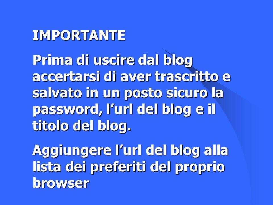 IMPORTANTE Prima di uscire dal blog accertarsi di aver trascritto e salvato in un posto sicuro la password, l'url del blog e il titolo del blog.