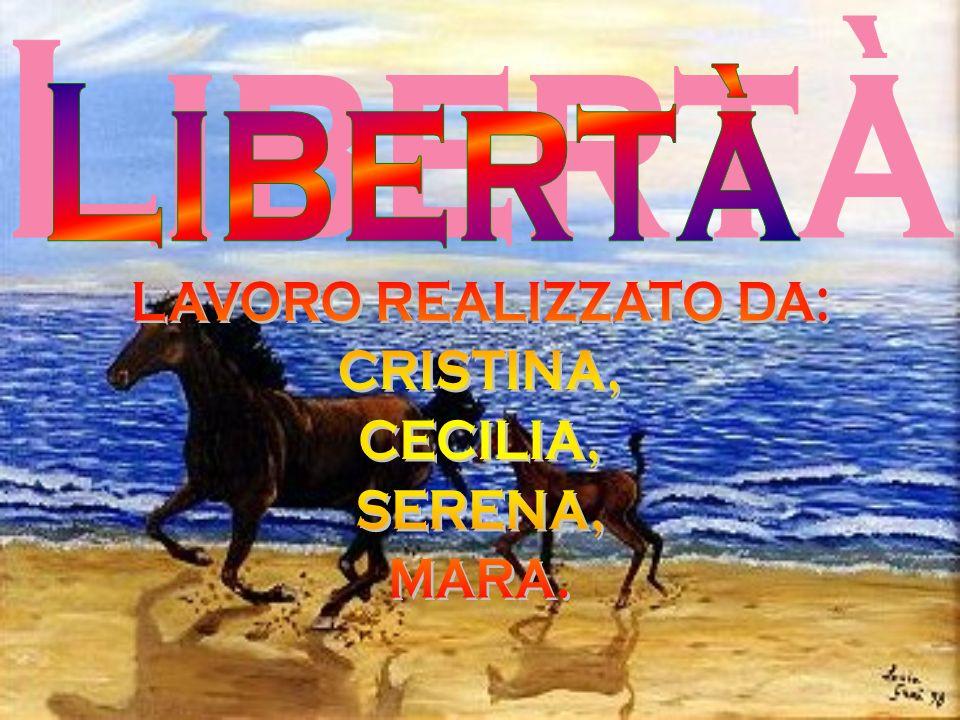Libertà LAVORO REALIZZATO DA: CRISTINA, CECILIA, SERENA, MARA.