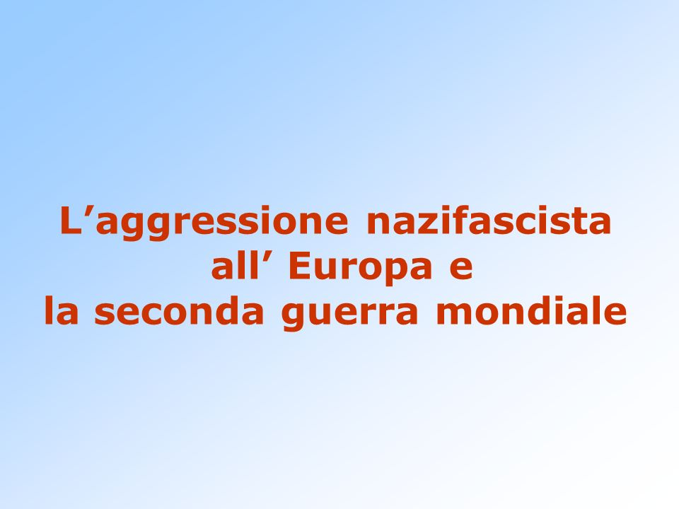 L'aggressione nazifascista all' Europa e la seconda guerra mondiale