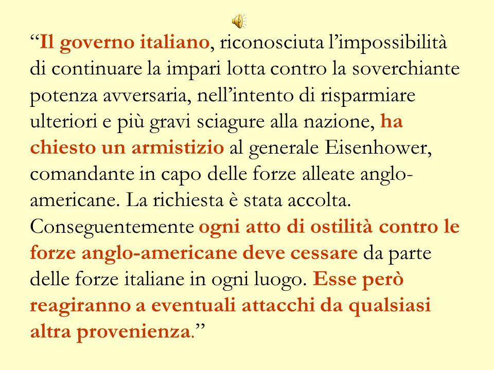 Il governo italiano, riconosciuta l'impossibilità di continuare la impari lotta contro la soverchiante potenza avversaria, nell'intento di risparmiare ulteriori e più gravi sciagure alla nazione, ha chiesto un armistizio al generale Eisenhower, comandante in capo delle forze alleate anglo-americane.