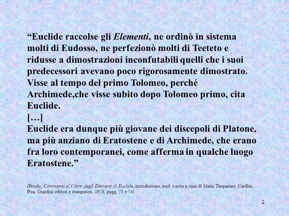 Euclide raccolse gli Elementi, ne ordinò in sistema molti di Eudosso, ne perfezionò molti di Teeteto e ridusse a dimostrazioni inconfutabili quelli che i suoi predecessori avevano poco rigorosamente dimostrato. Visse al tempo del primo Tolomeo, perché Archimede,che visse subito dopo Tolomeo primo, cita Euclide.