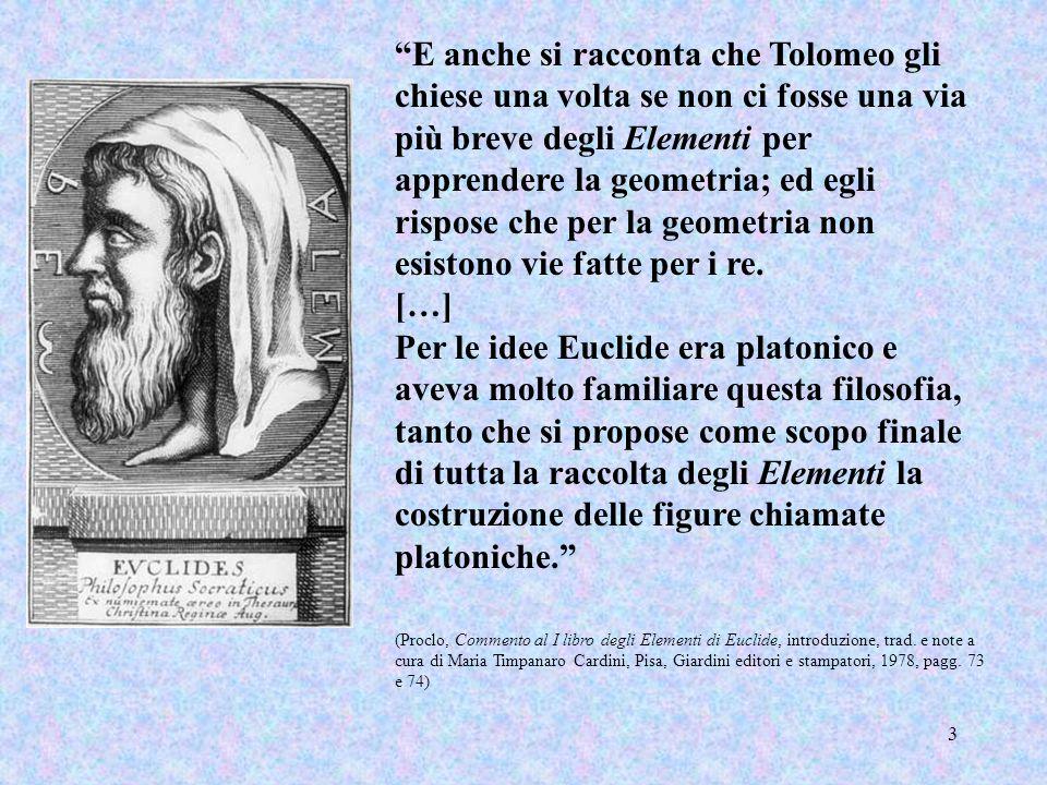 E anche si racconta che Tolomeo gli chiese una volta se non ci fosse una via più breve degli Elementi per apprendere la geometria; ed egli rispose che per la geometria non esistono vie fatte per i re.