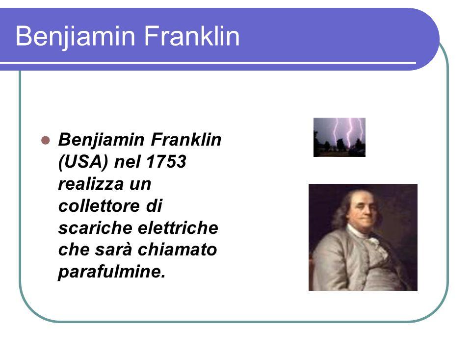Benjiamin Franklin Benjiamin Franklin (USA) nel 1753 realizza un collettore di scariche elettriche che sarà chiamato parafulmine.