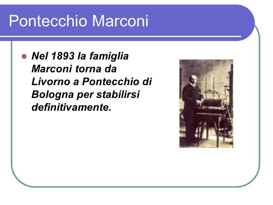Pontecchio Marconi Nel 1893 la famiglia Marconi torna da Livorno a Pontecchio di Bologna per stabilirsi definitivamente.