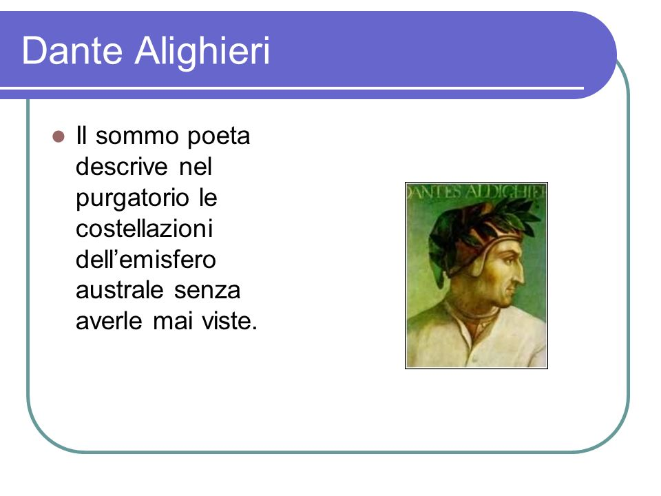 Dante Alighieri Il sommo poeta descrive nel purgatorio le costellazioni dell'emisfero australe senza averle mai viste.