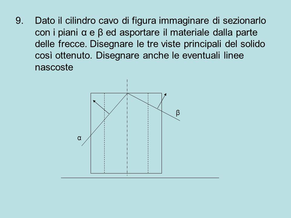 Dato il cilindro cavo di figura immaginare di sezionarlo con i piani α e β ed asportare il materiale dalla parte delle frecce. Disegnare le tre viste principali del solido così ottenuto. Disegnare anche le eventuali linee nascoste