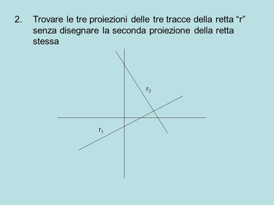 Trovare le tre proiezioni delle tre tracce della retta r senza disegnare la seconda proiezione della retta stessa